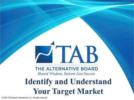 © 2009 TAB Boards International, Inc. All rights reserved. Identify and Understand Your Target Market.