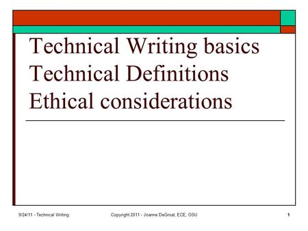 9/24/11 - Technical WritingCopyright 2011 - Joanne DeGroat, ECE, OSU1 Technical Writing basics Technical Definitions Ethical considerations.