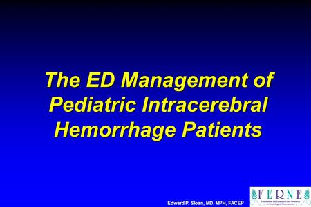 The ED Management of Pediatric Intracerebral Hemorrhage Patients Edward P. Sloan, MD, MPH, FACEP.