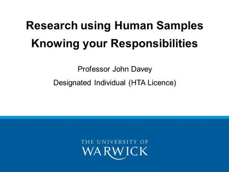 Research using Human Samples Knowing your Responsibilities Professor John Davey Designated Individual (HTA Licence)