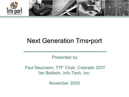 Next Generation Trnsport Presented by Paul Neumann, TTF Chair, Colorado DOT Ian Baldwin, Info Tech, Inc. November 2005.