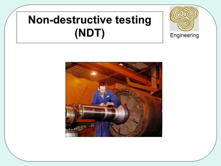 Engineering Non-destructive testing (NDT). Engineering Why use NDT? Components are not destroyed Can test for internal flaws Useful for valuable components.