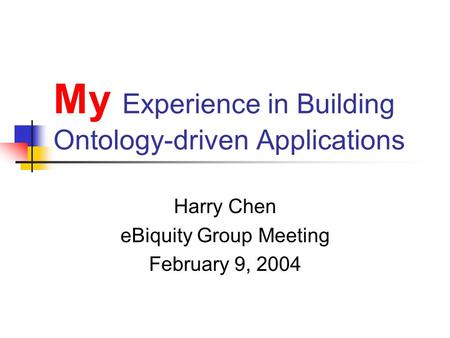 My Experience in Building Ontology-driven Applications Harry Chen eBiquity Group Meeting February 9, 2004.