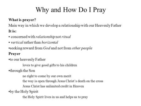 Why and How Do I Pray What is prayer? Main way in which we develop a relationship with our Heavenly Father It is: concerned with relationship not ritual.
