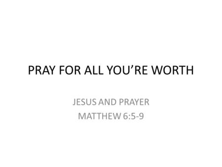 PRAY FOR ALL YOU'RE WORTH JESUS AND PRAYER MATTHEW 6:5-9.