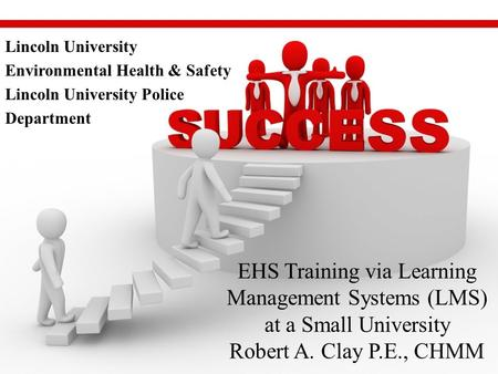 EHS Training via Learning Management Systems (LMS) at a Small University Robert A. Clay P.E., CHMM Lincoln University Environmental Health & Safety Lincoln.