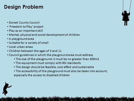 Design Problem Dorset County Council 'Freedom to Play' project Play as an important skill Mental, physical and social development of children A playground.