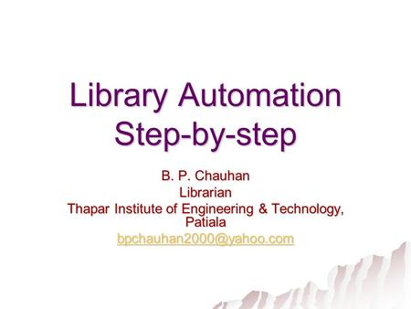 Library Automation Step-by-step B. P. Chauhan Librarian Thapar Institute of Engineering & Technology, Patiala