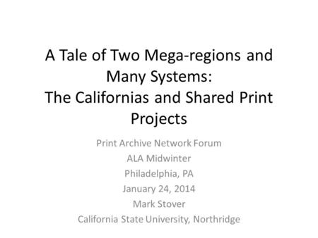 A Tale of Two Mega-regions and Many Systems: The Californias and Shared Print Projects Print Archive Network Forum ALA Midwinter Philadelphia, PA January.