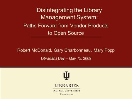 Disintegrating the Library Management System: Robert McDonald, Gary Charbonneau, Mary Popp Librarians Day -- May 15, 2009 Paths Forward from Vendor Products.