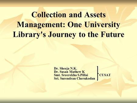 Collection and Assets Management: One University Library's Journey to the Future Dr. Sheeja N.K. Dr. Susan Mathew K Smt. Sreerekha S.Pillai CUSAT Sri.