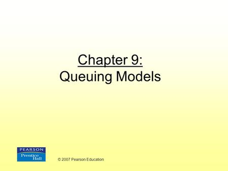 Chapter 9: Queuing Models © 2007 Pearson Education.
