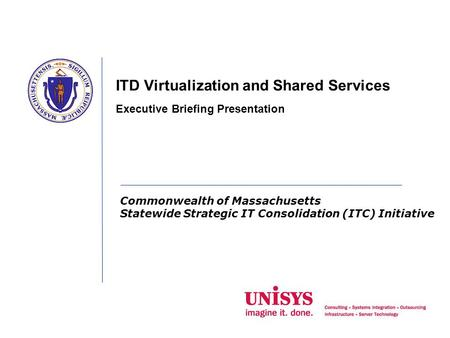 Commonwealth of Massachusetts Statewide Strategic IT Consolidation (ITC) Initiative ITD Virtualization and Shared Services Executive Briefing Presentation.