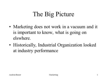 András BauerMarketing1 The Big Picture Marketing does not work in a vacuum and it is important to know, what is going on elswhere. Historically, Industrial.