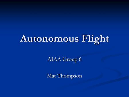 Autonomous Flight AIAA Group 6 Mat Thompson. Autonomy- The degree to which something is subject to control from the outside  Unmanned Aerial Vehicles.