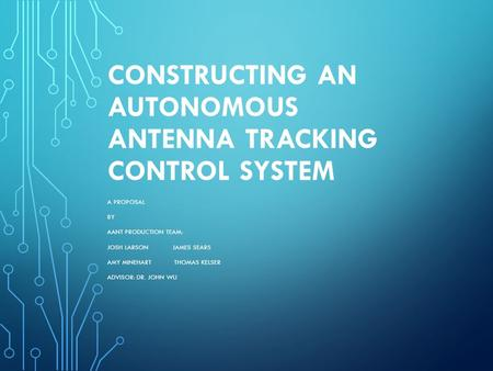 CONSTRUCTING AN AUTONOMOUS ANTENNA TRACKING CONTROL SYSTEM A PROPOSAL BY AANT PRODUCTION TEAM: JOSH LARSON JAMES SEARS AMY MINEHART THOMAS KELSER ADVISOR: