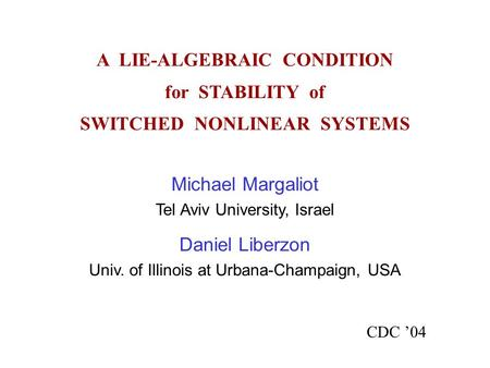 A LIE-ALGEBRAIC CONDITION for STABILITY of SWITCHED NONLINEAR SYSTEMS CDC '04 Michael Margaliot Tel Aviv University, Israel Daniel Liberzon Univ. of Illinois.