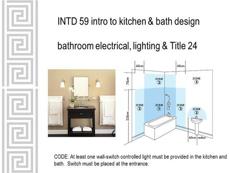 INTD 59 intro to kitchen & bath design bathroom electrical, lighting & Title 24 CODE: At least one wall-switch controlled light must be provided in the.