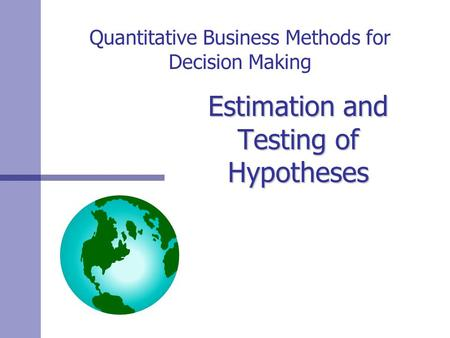 Quantitative Business Methods for Decision Making Estimation and Testing of Hypotheses.