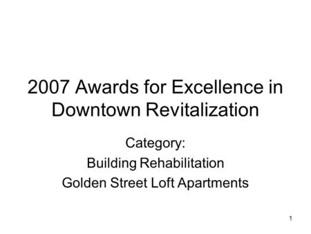 1 2007 Awards for Excellence in Downtown Revitalization Category: Building Rehabilitation Golden Street Loft Apartments.