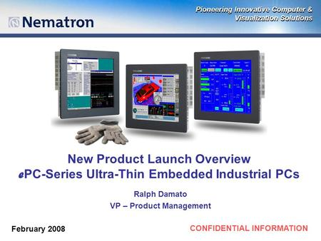 CONFIDENTIAL INFORMATION New Product Launch Overview e PC-Series Ultra-Thin Embedded Industrial PCs Ralph Damato VP – Product Management February 2008.