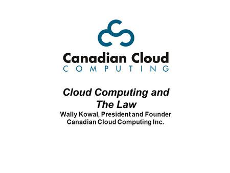 Cloud Computing and The Law Wally Kowal, President and Founder Canadian Cloud Computing Inc.