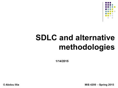SDLC and alternative methodologies 1/14/2015 © Abdou Illia MIS 4200 - Spring 2015.