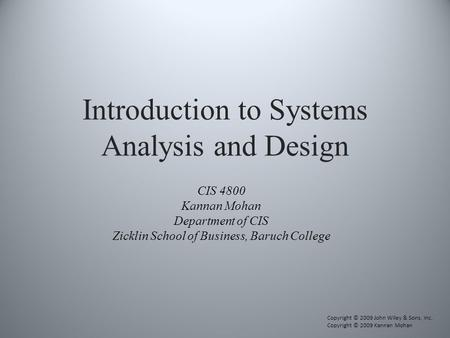 Introduction to Systems Analysis and Design CIS 4800 Kannan Mohan Department of CIS Zicklin School of Business, Baruch College Copyright © 2009 John Wiley.