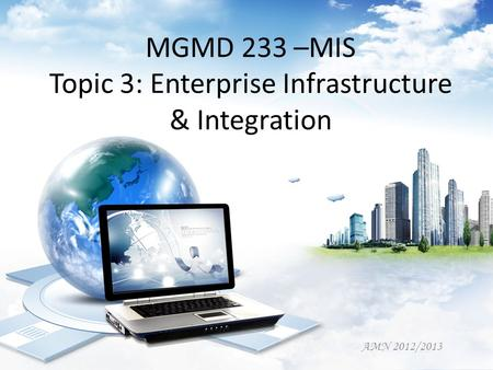 MGMD 233 –MIS Topic 3: Enterprise Infrastructure & Integration AMN 2012/2013.