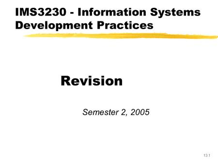 13.1 Revision Semester 2, 2005 IMS3230 - Information Systems Development Practices.