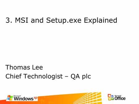 3. MSI and Setup.exe Explained Thomas Lee Chief Technologist – QA plc.