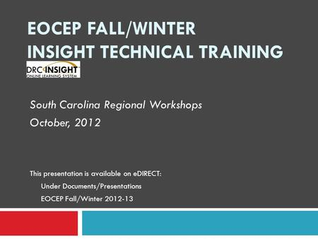 EOCEP FALL/WINTER INSIGHT TECHNICAL TRAINING South Carolina Regional Workshops October, 2012 This presentation is available on eDIRECT: Under Documents/Presentations.