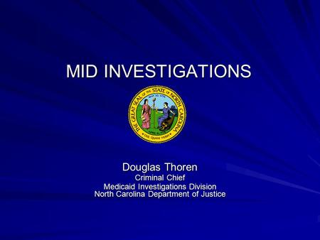MID INVESTIGATIONS Douglas Thoren Criminal Chief Medicaid Investigations Division North Carolina Department of Justice.