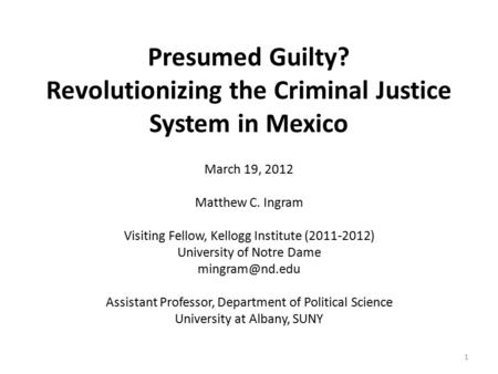 Presumed Guilty? Revolutionizing the Criminal Justice System in Mexico March 19, 2012 Matthew C. Ingram Visiting Fellow, Kellogg Institute (2011-2012)