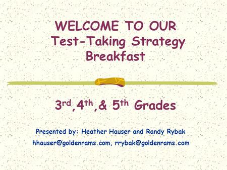 WELCOME TO OUR Test-Taking Strategy Breakfast 3 rd,4 th,& 5 th Grades Presented by: Heather Hauser and Randy Rybak
