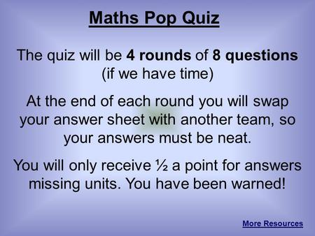 Maths Pop Quiz The quiz will be 4 rounds of 8 questions (if we have time) At the end of each round you will swap your answer sheet with another team, so.