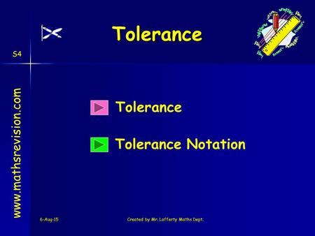 6-Aug-15Created by Mr. Lafferty Maths Dept. Tolerance Tolerance Notation www.mathsrevision.com S4 Tolerance.
