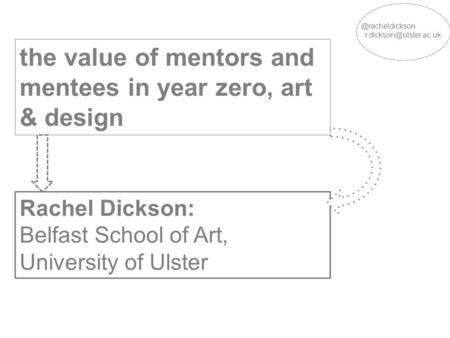 The value of mentors and mentees in year zero, art & design Rachel Dickson: Belfast School of Art, University of