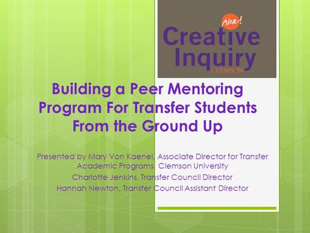 Building a Peer Mentoring Program For Transfer Students From the Ground Up Presented by Mary Von Kaenel, Associate Director for Transfer Academic Programs.