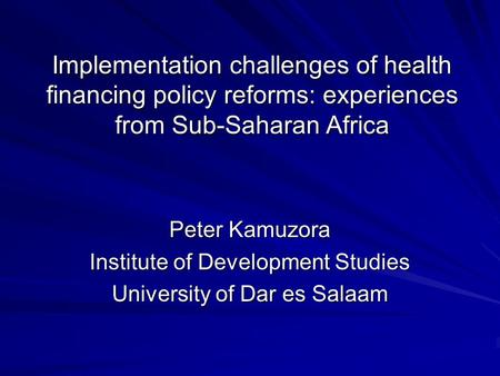 Implementation challenges of health financing policy reforms: experiences from Sub-Saharan Africa Peter Kamuzora Institute of Development Studies University.