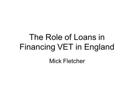 The Role of Loans in Financing VET in England Mick Fletcher.
