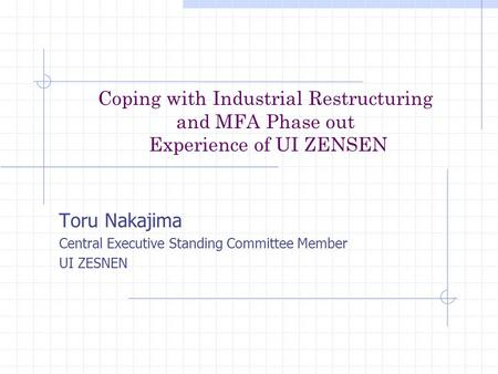Coping with Industrial Restructuring and MFA Phase out Experience of UI ZENSEN Toru Nakajima Central Executive Standing Committee Member UI ZESNEN.