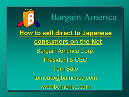 How to sell direct to Japanese consumers on the Net Bargain America Corp. President & CEO Tom Sato