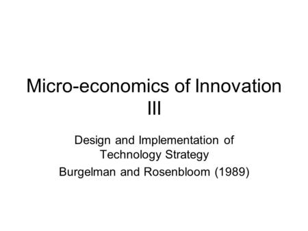 Micro-economics of Innovation III Design and Implementation of Technology Strategy Burgelman and Rosenbloom (1989)