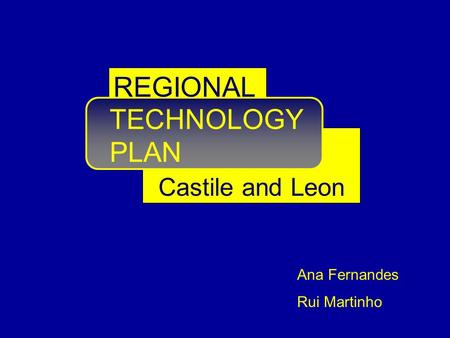 TECHNOLOGY PLAN Castile and Leon REGIONAL Ana Fernandes Rui Martinho.