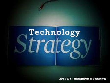 Introduction Definition of Strategy Linking Technology & Business Strategies Significance of Strategy Formulating Technology Strategy Technology Innovation.