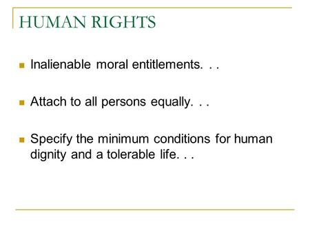 HUMAN RIGHTS Inalienable moral entitlements... Attach to all persons equally... Specify the minimum conditions for human dignity and a tolerable life...