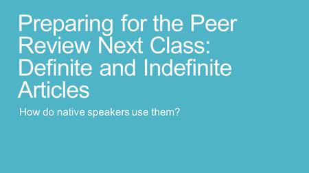 Preparing for the Peer Review Next Class: Definite and Indefinite Articles How do native speakers use them?