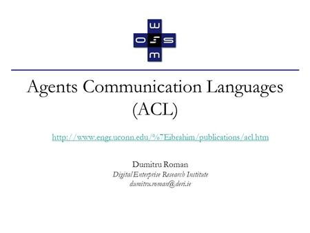 Agents Communication Languages (ACL)  Dumitru Roman Digital Enterprise Research Institute