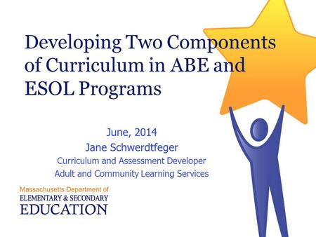 Developing Two Components of Curriculum in ABE and ESOL Programs June, 2014 Jane Schwerdtfeger Curriculum and Assessment Developer Adult and Community.
